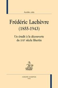 Aurélie Julia - Frédéric Lachèvre (1855-1943) - Un érudit à la découverte du XVIIe siècle libertin.