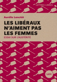 Aurélie Lanctôt - Les libéraux n'aiment pas les femmes - Essai sur l'austérité.