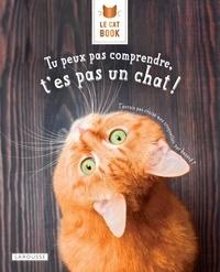 Aurélie Lemoine et Alice Zabée - Le Cat Book Tu peux pas comprendre, t'es pas un chat !.