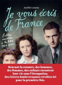 Aurélie Luneau - Je vous écris de France - Lettres inédites à la BBC 1940-1944.