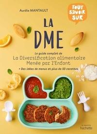 Aurélie Mantault Roberdel - La DME - Le guide complet de la diversification alimentaire menée par l'enfant.