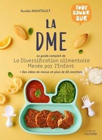 Aurélie Mantault - Tout savoir sur la DME - Le guide complet de la diversification alimentaire menée par l'enfant.