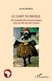 Aurélie Mongis - Le chant du masque - Une enquête ethnomusicologique chez les Wè de Côte d'Ivoire.