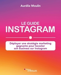 Aurélie Moulin - Le guide Instagram - Déployer une stratégie marketing gagnante pour booster son business sur Instagram.