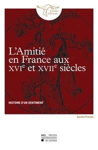 Aurélie Prévost - L'amitié en France au XVIe et XVIIe siècles - Histoire d'un sentiment.