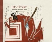 Aurélie Samuel et Vincent Lefèvre - L'arc et le sabre - Imaginaire guerrier du Japon.