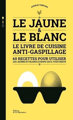 Le Jaune Le Blanc Le Livre De Cuisine Anti Gaspillage 60 Recettes Pour Utiliser Les Jaunes Et Blancs D Oeufs Qu Il Vous Reste Grand Format