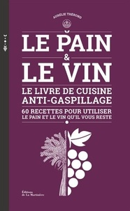 Aurélie Thérond - Le pain & le vin - Le livre de cuisine anti-gaspillage - 60 recettes pour utiliser le pain et le vin qu'il vous reste.
