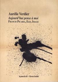 Aurélie Verdier - Aujourd'hui pense à moi - Francis Picabia, Ego, Image.