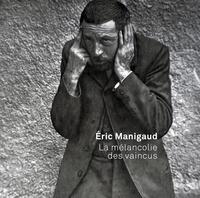 Aurélie Voltz et Philippe Dagen - Eric Manigaud - La mélancolie des vaincus.
