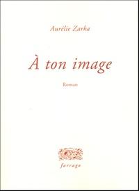 Aurélie Zarka - A ton image.