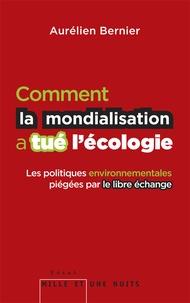 Aurélien Bernier - Comment la mondialisation a tué l'écologie - Les politique environnementales piégées par le libre échange.