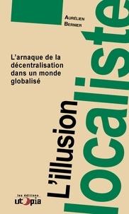 Aurélien Bernier - L'illusion localiste - L'arnaque de la décentralisation dans un monde globalisé.