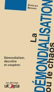 Aurélien Bernier - La démondialisation ou le chaos - Démondialiser, décroître et coopérer.