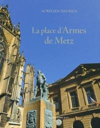 Aurélien Davrius - La place d'Armes de Metz - Un chef-d'oeuvre de l'architecte de Louis XV Jacques-François Blondel.