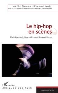 Le hip-hop en scènes- Mutations artistiques et innovations politiques - Aurélien Djakouane |