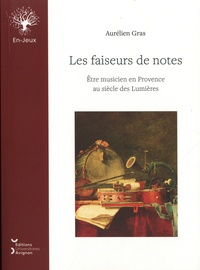 Aurélien Gras - Les faiseurs de notes - Etre musicien en Provence au siècle des Lumières.
