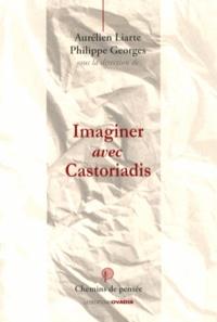 Aurélien Liarte et Philippe Georges - Imaginer avec Castoriadis.