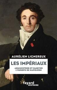 Aurélien Lignereux - Les Impériaux, de l'Europe napoléonienne à la France post-impériale.
