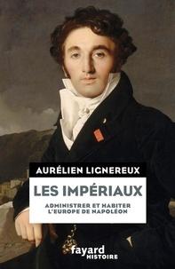 Aurélien Lignereux - Les impériaux - Administrer et habiter l'Europe de Napoléon.