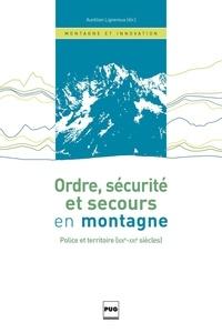 Aurélien Lignereux - Ordre, sécurité et secours en montagne - Police et territoire (XIXe-XXIe siècles).