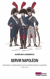 Aurélien Lignereux - Servir Napoléon - Policiers et gendarmes dans les départements annexés (1796-1814).