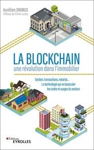 Aurélien Onimus - La blockchain : une révolution dans l'immobilier - Gestion, transactions, notariat... La technologie qui va bousculer les codes et usages du secteur.