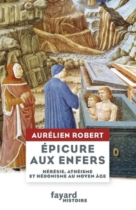 Aurélien Robert - Epicure aux Enfers - Hérésie, athéisme et hédonisme au Moyen Âge.