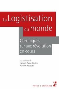 Aurélien Rouquet et Nathalie Fabbe-Costes - La logistisation du monde - Chroniques sur une révolution en cours.