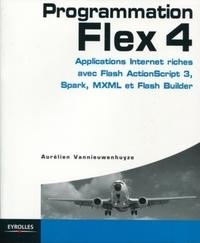 Aurélien Vannieuwenhuyze - Programmation Flex 4 - Applications Internet riches avec Actionscript 3, Spark et Flash Builder.