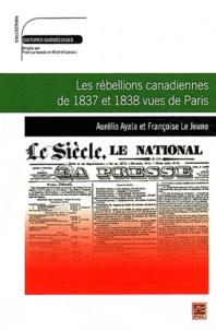 Aurélio Ayala et Françoise Le Jeune - Les rébellions canadiennes de 1837 et 1838 vues de Paris.