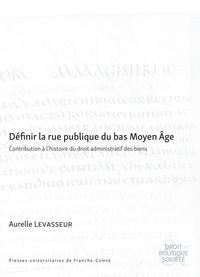 Aurelle Levasseur - Définir la rue publique du bas Moyen Age - Contribution à l'histoire du droit administratif des biens.