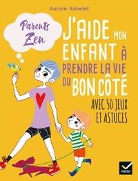 Aurore Aimelet et  Adéjie - J'aide mon enfant à prendre la vie du bon côté.