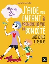 Aurore Aimelet - J'aide mon enfant à prendre la vie du bon côté.