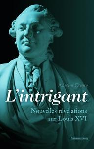 Aurore Chéry - L'intrigant - Nouvelles révélations sur Louis XVI.
