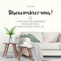 Aurore Chhe - Désencombrez-vous ! - La méthode de rangement pièce par pièce pour alléger votre vie.