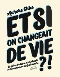 Aurore Chhe et Lise Rollot - Et si on changeait de vie ? - Le guide pratique pour réussir sa reconversion professionnelle.
