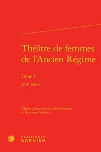 Aurore Evain et Perry Gethner - Théâtre de femmes de l'Ancien Régime - Tome 1, XVIe siècle.