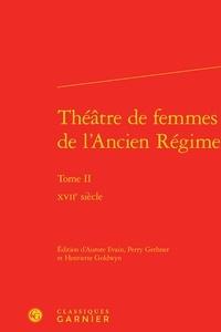 Aurore Evain et Perry Gethner - Théâtre de femmes de l'Ancien Régime - Tome 2, XVIIe siècle.
