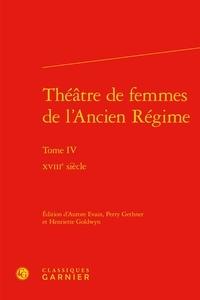 Aurore Evain et Perry Gethner - Théâtre de femmes de l'Ancien Régime - Tome 4, XVIIIe siècle.