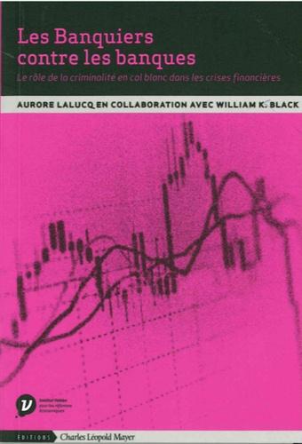Aurore Lalucq et William K. Black - Les banquiers contre les banques - Le rôle de la criminalité en col blanc dans les crises financières.