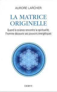 Aurore Larcher - La matrice originelle - Quand la science rencontre la spiritualité, l'homme découvre ses pouvoirs énergétiques.