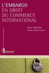 Aurore Marchand - L'embargo en droit du commerce international.
