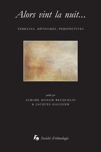 Aurore Monod-Becquelin et Jacques Galinier - Alors vint la nuit... - Terrains, méthodes, perspectives.