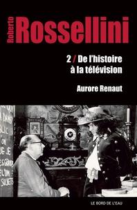 Aurore Renaut - Roberto Rossellini - Tome 2, De l'histoire à la télévision.