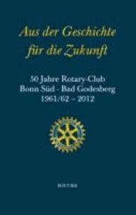 Aus der Geschichte für die Zukunft - 50 Jahre Rotary-Club Bonn Süd - Bad Godesberg 1961/62-2012.
