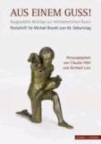 Aus einem Guss! - Ausgewählte Beiträge zur mittelalterlichen Kunst. Festschrift für Michael Brandt zum 65. Geburtstag.
