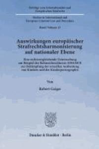 Auswirkungen europäischer Strafrechtsharmonisierung auf nationaler Ebene - Eine rechtsvergleichende Untersuchung am Beispiel des Rahmenbeschlusses 2004/68/JI zur Bekämpfung der sexuellen Ausbeutung von Kindern und der Kinderpornographie.