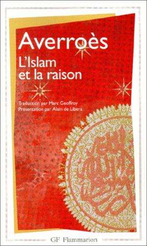 Averroès - L'Islam et la raison - Anthologie de textes juridiques, théologiques et polémiques.