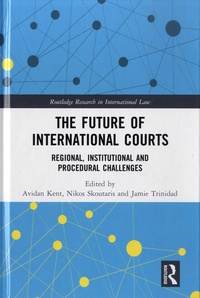 Avidan Kent et Nikos Skoutaris - The Future of International Courts - Regional, Institutional and Procedural Challenges.